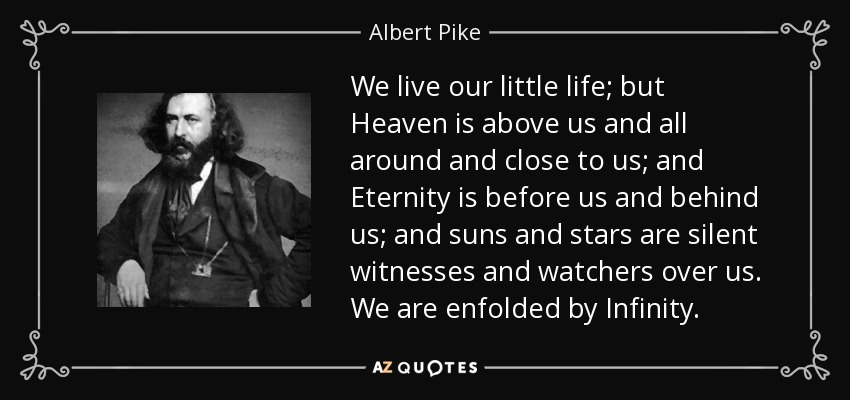 We live our little life; but Heaven is above us and all around and close to us; and Eternity is before us and behind us; and suns and stars are silent witnesses and watchers over us. We are enfolded by Infinity. - Albert Pike