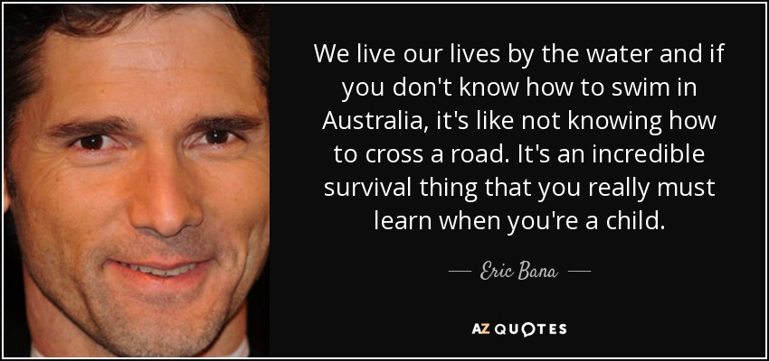 We live our lives by the water and if you don't know how to swim in Australia, it's like not knowing how to cross a road. It's an incredible survival thing that you really must learn when you're a child. - Eric Bana
