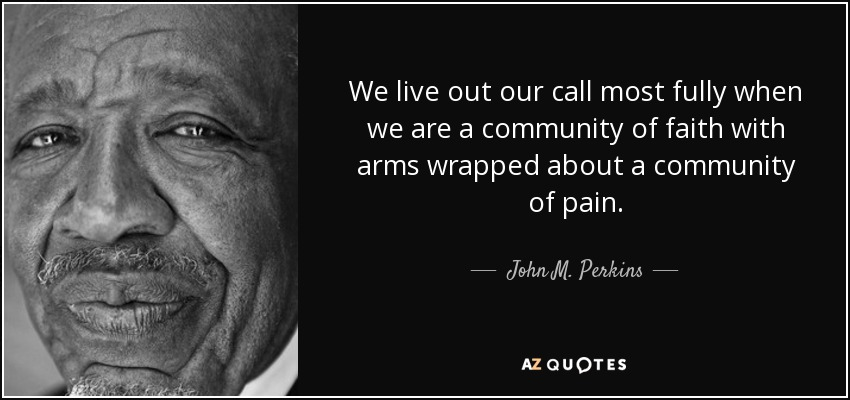 We live out our call most fully when we are a community of faith with arms wrapped about a community of pain. - John M. Perkins