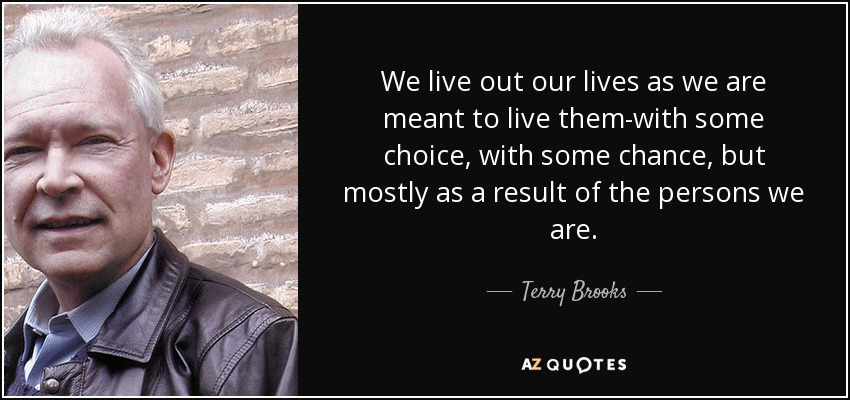We live out our lives as we are meant to live them-with some choice, with some chance, but mostly as a result of the persons we are. - Terry Brooks