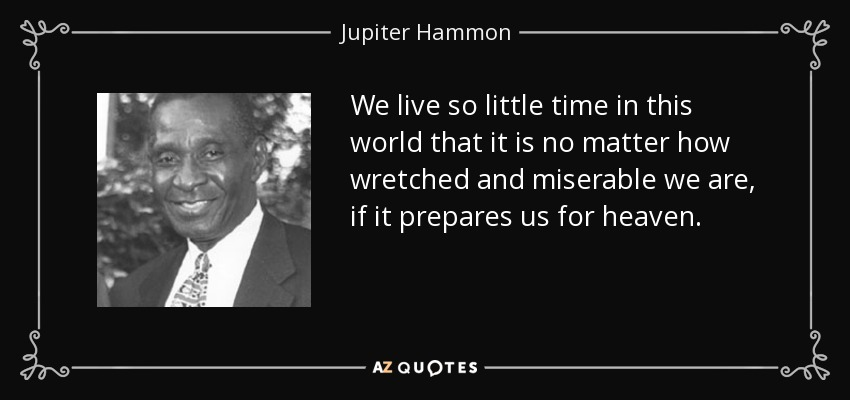 We live so little time in this world that it is no matter how wretched and miserable we are, if it prepares us for heaven. - Jupiter Hammon