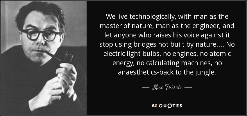 We live technologically, with man as the master of nature, man as the engineer, and let anyone who raises his voice against it stop using bridges not built by nature.... No electric light bulbs, no engines, no atomic energy, no calculating machines, no anaesthetics-back to the jungle. - Max Frisch