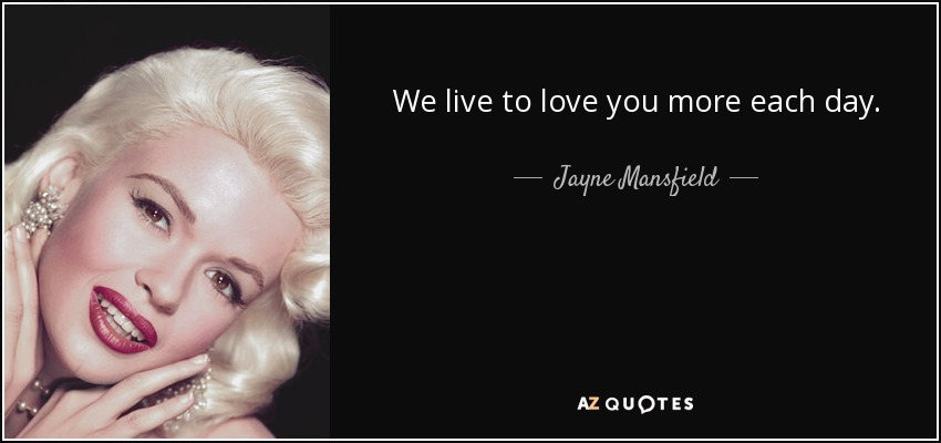 We live to love you more each day. - Jayne Mansfield