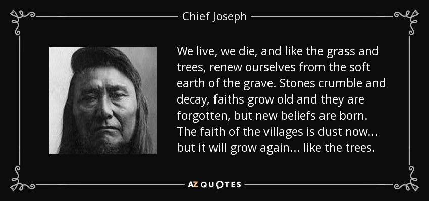 We live, we die, and like the grass and trees, renew ourselves from the soft earth of the grave. Stones crumble and decay, faiths grow old and they are forgotten, but new beliefs are born. The faith of the villages is dust now... but it will grow again... like the trees. - Chief Joseph