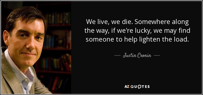 We live, we die. Somewhere along the way, if we're lucky, we may find someone to help lighten the load. - Justin Cronin