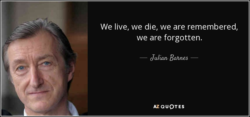 We live, we die, we are remembered, we are forgotten. - Julian Barnes