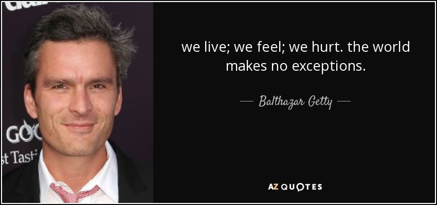 we live; we feel; we hurt. the world makes no exceptions. - Balthazar Getty