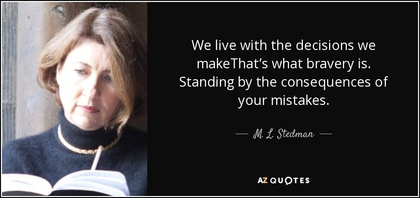 M L Stedman Quote We Live With The Decisions We Makethats What