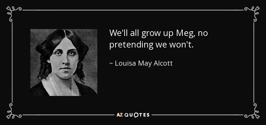 We'll all grow up Meg, no pretending we won't. - Louisa May Alcott