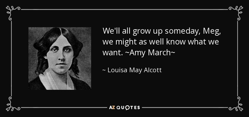 We'll all grow up someday, Meg, we might as well know what we want. ~Amy March~ - Louisa May Alcott