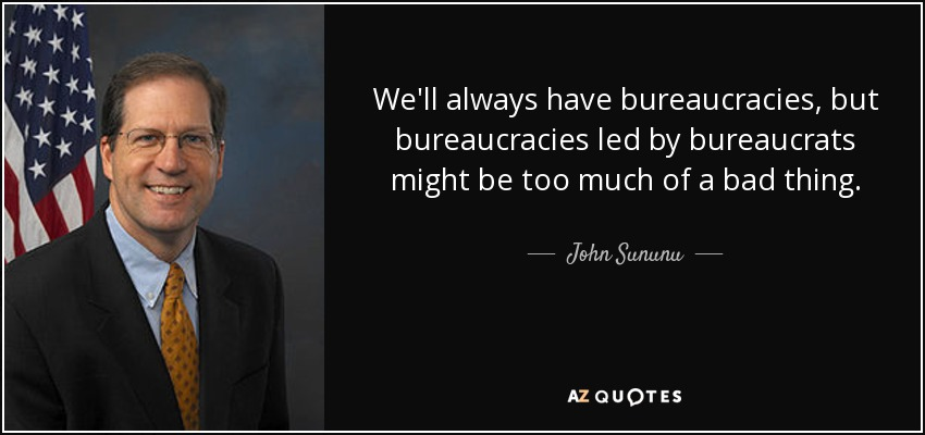 We'll always have bureaucracies, but bureaucracies led by bureaucrats might be too much of a bad thing. - John Sununu