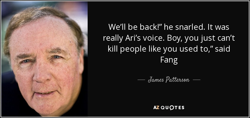 "We'll be back!"" he snarled. It was really Ari's voice. Boy, you just can't kill people like you used to,"" said Fang - James Patterson"