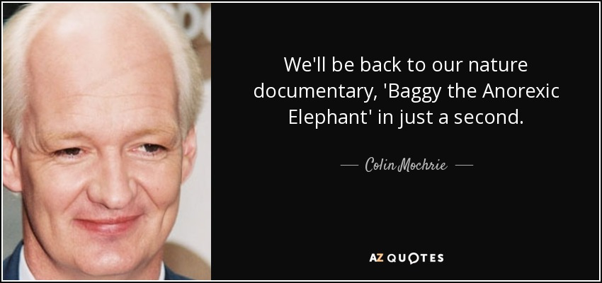 We'll be back to our nature documentary, 'Baggy the Anorexic Elephant' in just a second. - Colin Mochrie