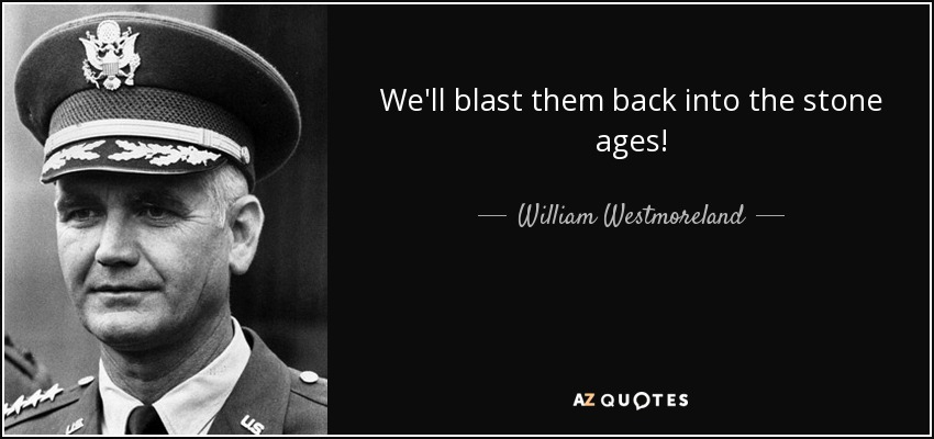 We'll blast them back into the stone ages! - William Westmoreland