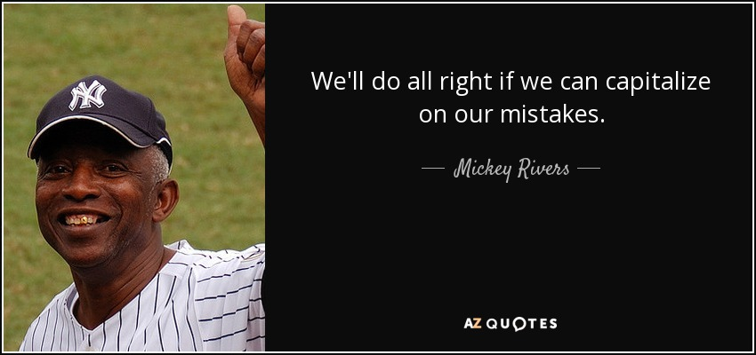 We'll do all right if we can capitalize on our mistakes. - Mickey Rivers