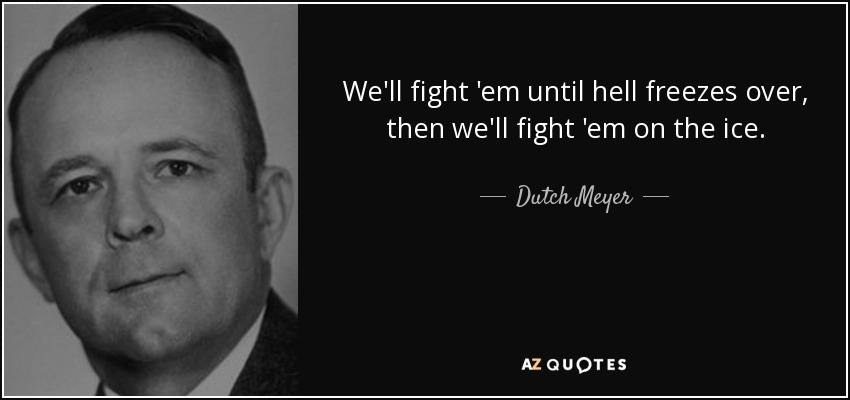 We'll fight 'em until hell freezes over, then we'll fight 'em on the ice. - Dutch Meyer