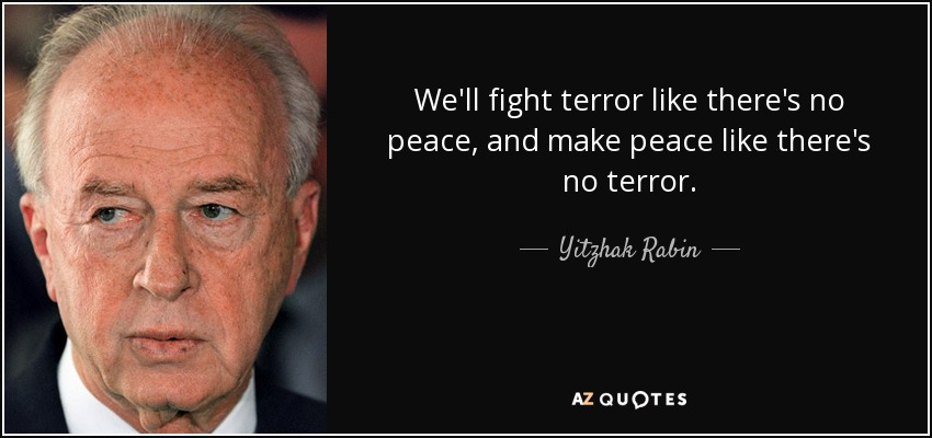 We'll fight terror like there's no peace, and make peace like there's no terror. - Yitzhak Rabin