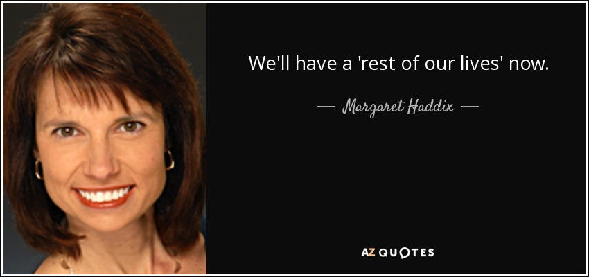 We'll have a 'rest of our lives' now, - Margaret Haddix