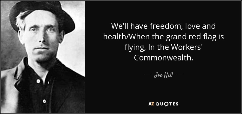 We'll have freedom, love and health/When the grand red flag is flying, In the Workers' Commonwealth. - Joe Hill