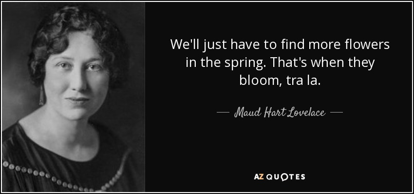 We'll just have to find more flowers in the spring. That's when they bloom, tra la. - Maud Hart Lovelace