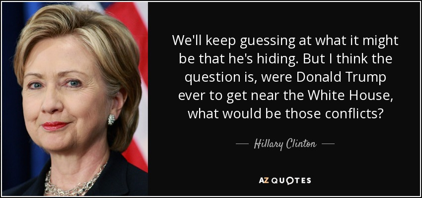 We'll keep guessing at what it might be that he's hiding. But I think the question is, were Donald Trump ever to get near the White House, what would be those conflicts? - Hillary Clinton