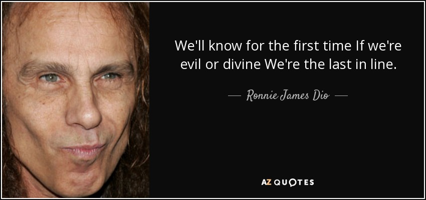 We'll know for the first time If we're evil or divine We're the last in line. - Ronnie James Dio