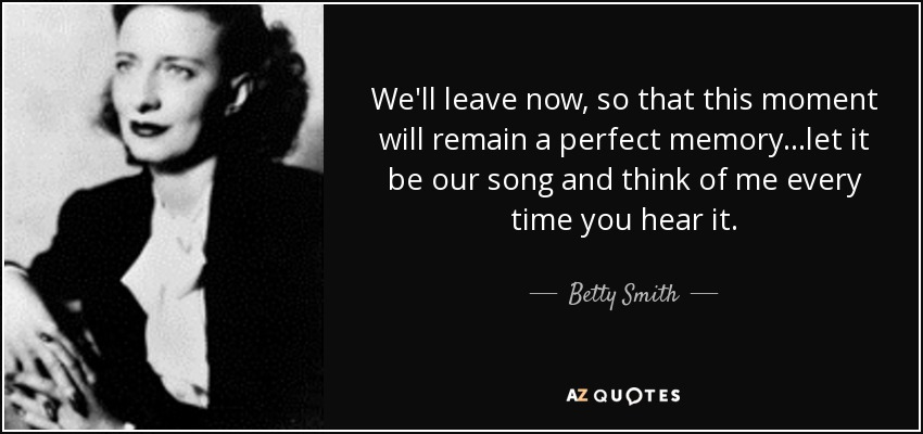 We'll leave now, so that this moment will remain a perfect memory...let it be our song and think of me every time you hear it. - Betty Smith