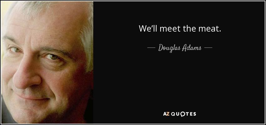 We'll meet the meat. - Douglas Adams