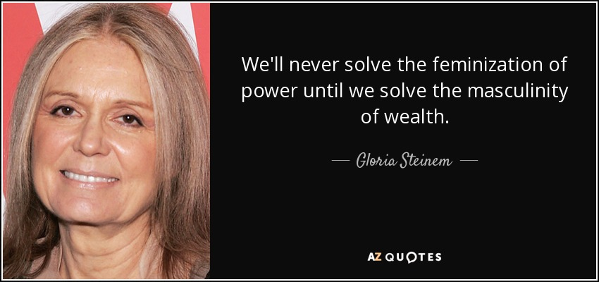 We'll never solve the feminization of power until we solve the masculinity of wealth. - Gloria Steinem