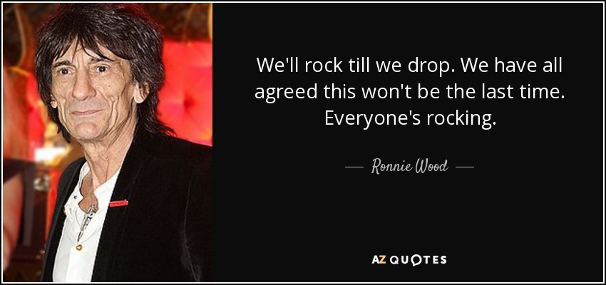 We'll rock till we drop. We have all agreed this won't be the last time. Everyone's rocking. - Ronnie Wood