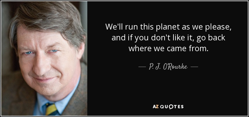 We'll run this planet as we please, and if you don't like it, go back where we came from. - P. J. O'Rourke