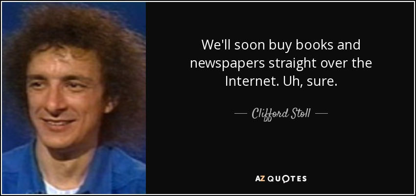 We'll soon buy books and newspapers straight over the Internet. Uh, sure. - Clifford Stoll