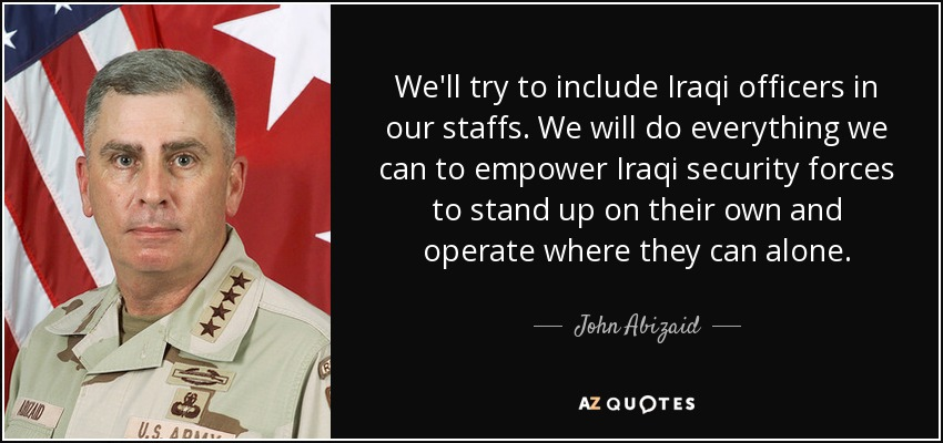 We'll try to include Iraqi officers in our staffs. We will do everything we can to empower Iraqi security forces to stand up on their own and operate where they can alone. - John Abizaid