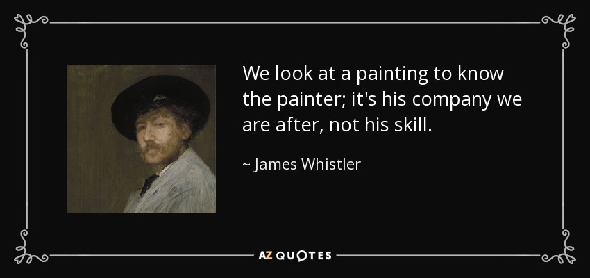 We look at a painting to know the painter; it's his company we are after, not his skill. - James Whistler