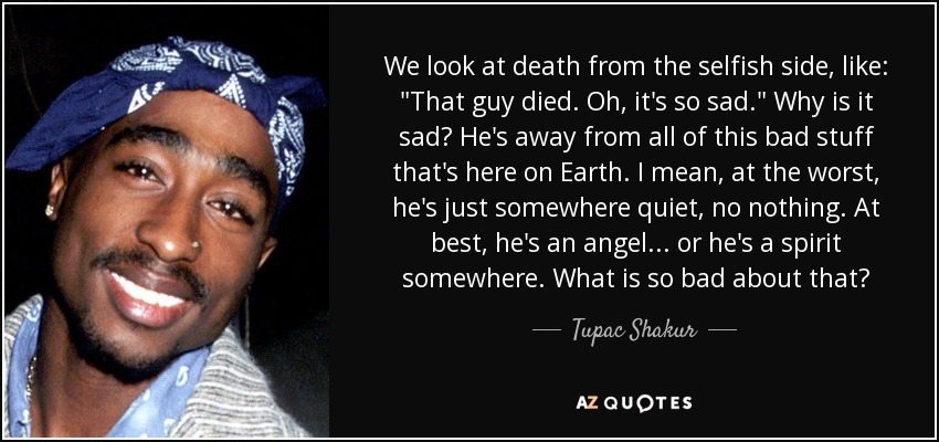 Tupac Shakur Quote We Look At Death From The Selfish Side Like