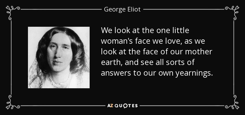 We look at the one little woman's face we love, as we look at the face of our mother earth, and see all sorts of answers to our own yearnings. - George Eliot