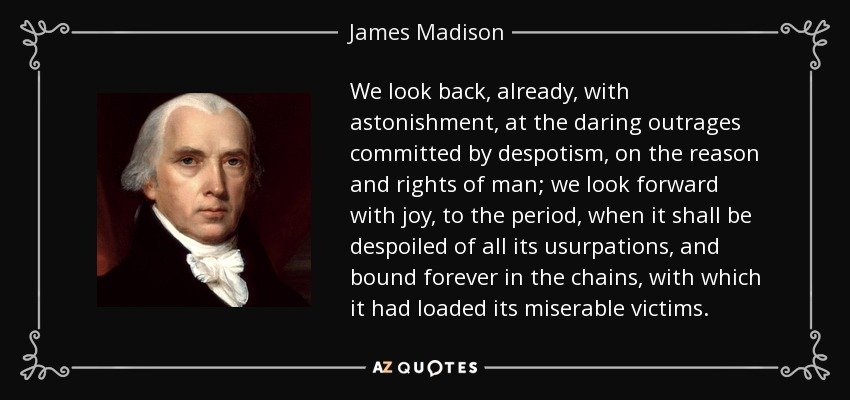 We look back, already, with astonishment, at the daring outrages committed by despotism, on the reason and rights of man; we look forward with joy, to the period, when it shall be despoiled of all its usurpations, and bound forever in the chains, with which it had loaded its miserable victims. - James Madison