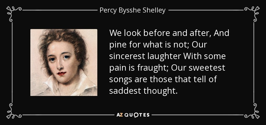 We look before and after, And pine for what is not; Our sincerest laughter With some pain is fraught; Our sweetest songs are those that tell of saddest thought. - Percy Bysshe Shelley