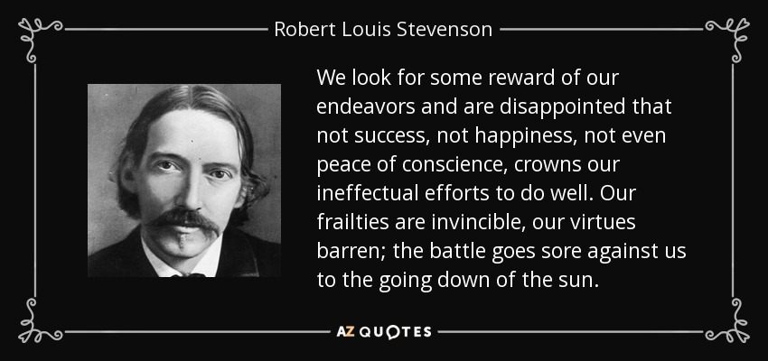 We look for some reward of our endeavors and are disappointed that not success, not happiness, not even peace of conscience, crowns our ineffectual efforts to do well. Our frailties are invincible, our virtues barren; the battle goes sore against us to the going down of the sun. - Robert Louis Stevenson