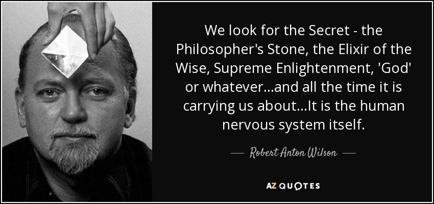 We look for the Secret - the Philosopher's Stone, the Elixir of the Wise, Supreme Enlightenment, 'God' or whatever...and all the time it is carrying us about...It is the human nervous system itself. - Robert Anton Wilson