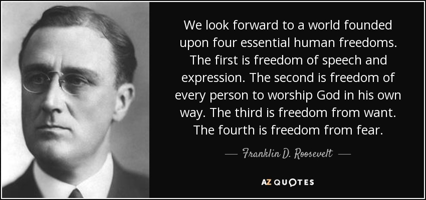 We look forward to a world founded upon four essential human freedoms. The first is freedom of speech and expression. The second is freedom of every person to worship God in his own way. The third is freedom from want. The fourth is freedom from fear. - Franklin D. Roosevelt