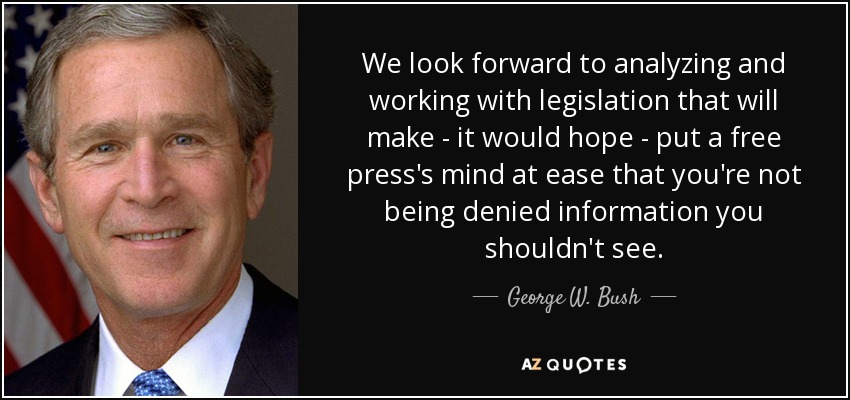 We look forward to analyzing and working with legislation that will make - it would hope - put a free press's mind at ease that you're not being denied information you shouldn't see. - George W. Bush