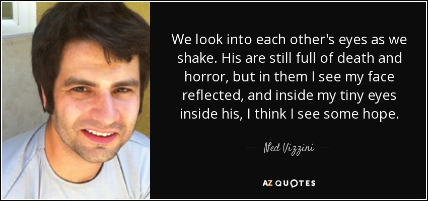 We look into each other's eyes as we shake. His are still full of death and horror, but in them I see my face reflected, and inside my tiny eyes inside his, I think I see some hope. - Ned Vizzini