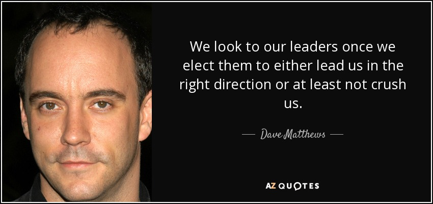 We look to our leaders once we elect them to either lead us in the right direction or at least not crush us. - Dave Matthews