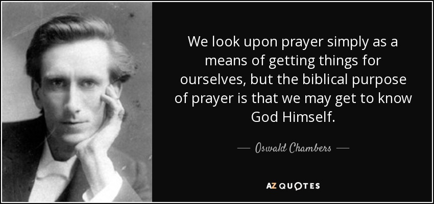 We look upon prayer simply as a means of getting things for ourselves, but the biblical purpose of prayer is that we may get to know God Himself. - Oswald Chambers