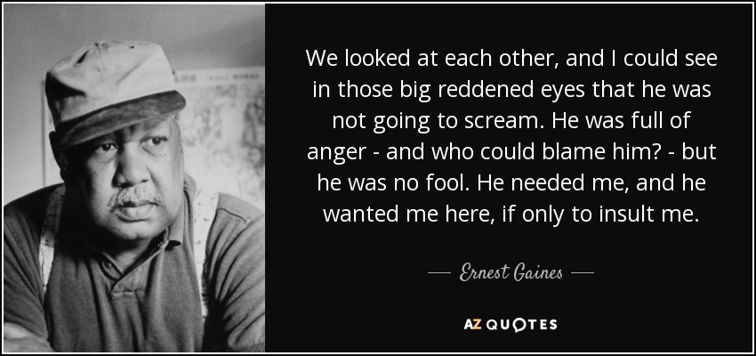 We looked at each other, and I could see in those big reddened eyes that he was not going to scream. He was full of anger - and who could blame him? - but he was no fool. He needed me, and he wanted me here, if only to insult me. - Ernest Gaines