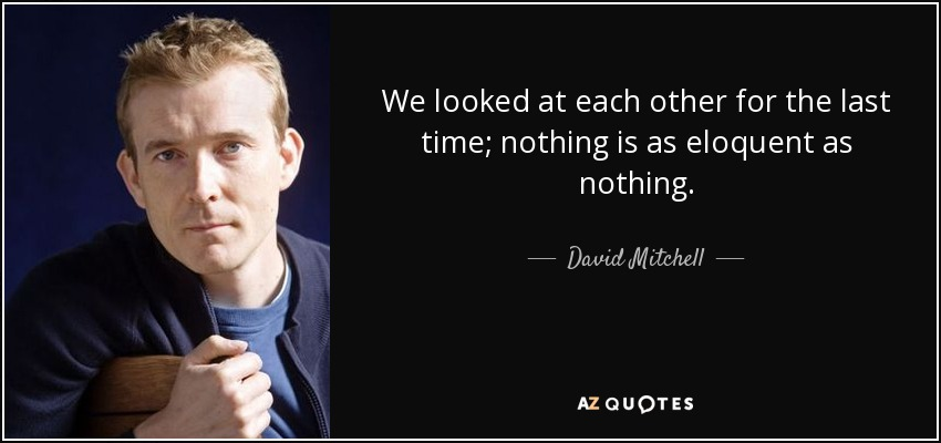 We looked at each other for the last time; nothing is as eloquent as nothing. - David Mitchell