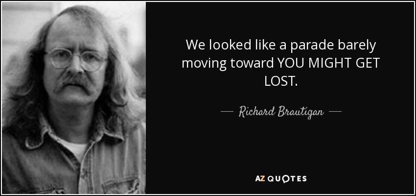 We looked like a parade barely moving toward YOU MIGHT GET LOST. - Richard Brautigan
