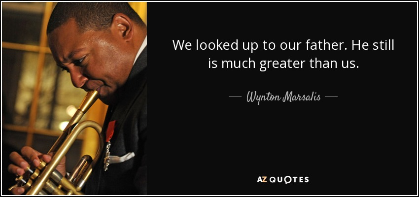 We looked up to our father. He still is much greater than us. - Wynton Marsalis