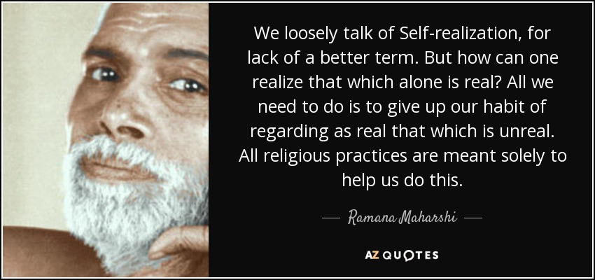 We loosely talk of Self-realization, for lack of a better term. But how can one realize that which alone is real? All we need to do is to give up our habit of regarding as real that which is unreal. All religious practices are meant solely to help us do this. - Ramana Maharshi